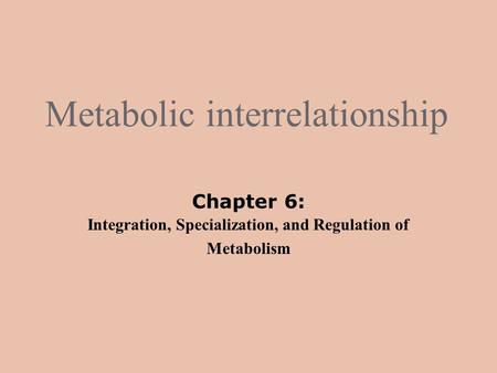 Metabolic interrelationship Chapter 6: Integration, Specialization, and Regulation of Metabolism.