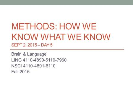 METHODS: HOW WE KNOW WHAT WE KNOW SEPT 2, 2015 – DAY 5 Brain & Language LING 4110-4890-5110-7960 NSCI 4110-4891-6110 Fall 2015.