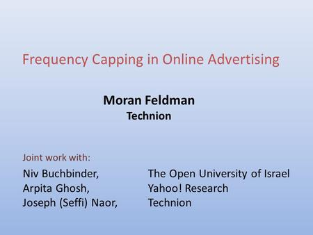 Frequency Capping in Online Advertising Moran Feldman Technion Joint work with: Niv Buchbinder,The Open University of Israel Arpita Ghosh,Yahoo! Research.
