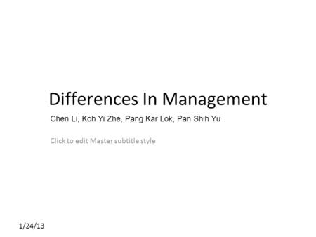 Click to edit Master subtitle style 1/24/13 Differences In Management Chen Li, Koh Yi Zhe, Pang Kar Lok, Pan Shih Yu.