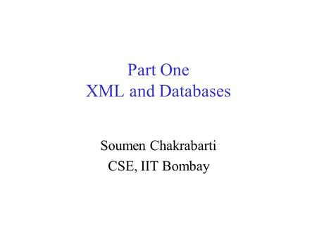 Part One XML and Databases Soumen Chakrabarti CSE, IIT Bombay.