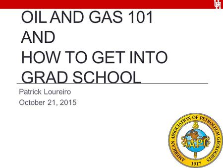 OIL AND GAS 101 AND HOW TO GET INTO GRAD SCHOOL Patrick Loureiro October 21, 2015.