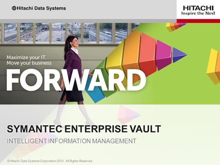 1 © Hitachi Data Systems Corporation 2013. All Rights Reserved. SYMANTEC ENTERPRISE VAULT INTELLIGENT INFORMATION MANAGEMENT.