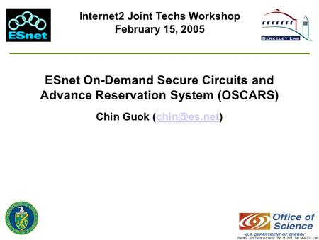 Internet2 Joint Techs Workshop, Feb 15, 2005, Salt Lake City, Utah ESnet On-Demand Secure Circuits and Advance Reservation System (OSCARS) Chin Guok