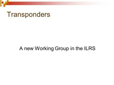 Transponders A new Working Group in the ILRS. In a very general way a transponder is an active component in space Laser Beacon (synchronized to a caesium.