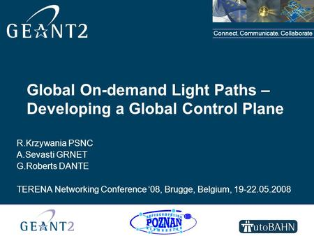 Connect. Communicate. Collaborate Global On-demand Light Paths – Developing a Global Control Plane R.Krzywania PSNC A.Sevasti GRNET G.Roberts DANTE TERENA.