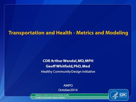 Transportation and Health - Metrics and Modeling CDR Arthur Wendel, MD, MPH Geoff Whitfield, PhD, Med Healthy Community Design Initiative AMPO October2014.