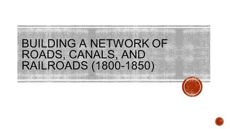 BUILDING A NETWORK OF ROADS, CANALS, AND RAILROADS ( )