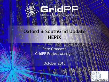 Oxford & SouthGrid Update HEPiX Pete Gronbech GridPP Project Manager October 2015.