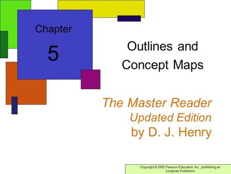 Copyright © 2005 Pearson Education, Inc., publishing as Longman Publishers The Master Reader Updated Edition by D. J. Henry Outlines and Concept Maps Chapter.