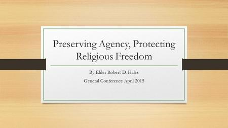 Preserving Agency, Protecting Religious Freedom By Elder Robert D. Hales General Conference April 2015.