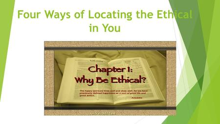 "Four Ways of Locating the Ethical in You. What is Ethics? the nature of the good and the search for the infinite good Greek word ""Ethika"" Having to do."