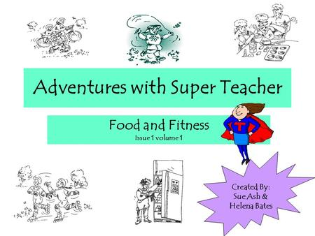 Adventures with Super Teacher Food and Fitness Issue 1 volume 1 Created By: Sue Ash & Helena Bates.