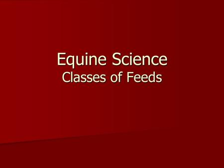 Equine Science Classes of Feeds. Classes of Feeds Roughages Roughages Concentrates Concentrates Supplements Supplements.
