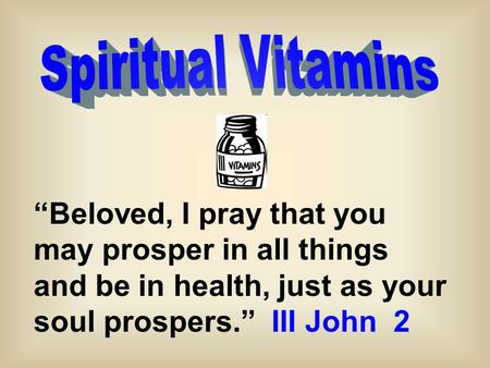 """Beloved, I pray that you may prosper in all things and be in health, just as your soul prospers."" III John 2."