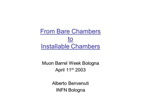 From Bare Chambers to Installable Chambers Muon Barrel Week Bologna April 11 th 2003 Alberto Benvenuti INFN Bologna.