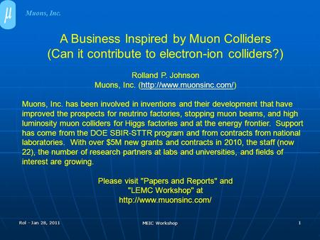 Rol - Jan 28, 2011 MEIC Workshop 1 A Business Inspired by Muon Colliders (Can it contribute to electron-ion colliders?) Rolland P. Johnson Muons, Inc.