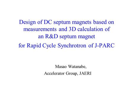 Design of DC septum magnets based on measurements and 3D calculation of an R&D septum magnet for Rapid Cycle Synchrotron of J-PARC Masao Watanabe, Accelerator.