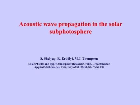 Acoustic wave propagation in the solar subphotosphere S. Shelyag, R. Erdélyi, M.J. Thompson Solar Physics and upper Atmosphere Research Group, Department.