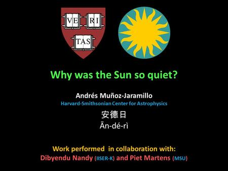 Why was the Sun so quiet? Andrés Muñoz-Jaramillo Harvard-Smithsonian Center for Astrophysics Work performed in collaboration with: Dibyendu Nandy (IISER-K)