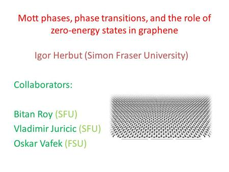 Mott phases, phase transitions, and the role of zero-energy states in graphene Igor Herbut (Simon Fraser University) Collaborators: Bitan Roy (SFU) Vladimir.