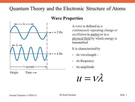 Quantum Theory and the Electronic Structure of Atoms General Chemistry I CHM 111 Dr Erdal OnurhanSlide 1 Wave Properties A wave is defined as a continuously.