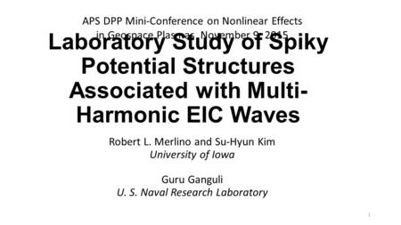 Laboratory Study of Spiky Potential Structures Associated with Multi- Harmonic EIC Waves Robert L. Merlino and Su-Hyun Kim University of Iowa Guru Ganguli.