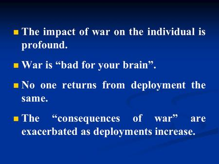 "The impact of war on the individual is profound. War is ""bad for your brain"". No one returns from deployment the same. The ""consequences of war"" are exacerbated."