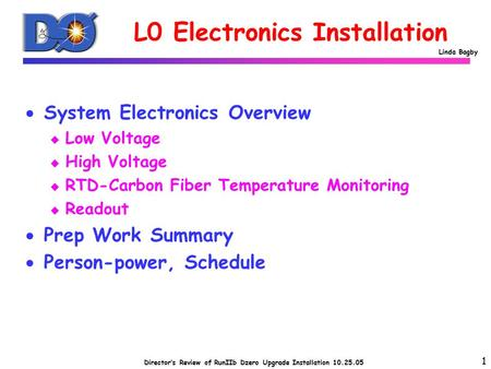 Director's Review of RunIIb Dzero Upgrade Installation 10.25.05 Linda Bagby L0 Electronics Installation  System Electronics Overview u Low Voltage u High.