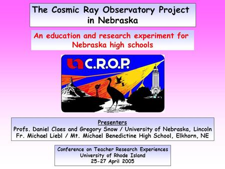 The Cosmic Ray Observatory Project in Nebraska Conference on Teacher Research Experiences University of Rhode Island 25-27 April 2005 An education and.
