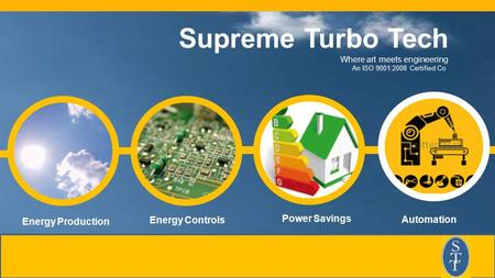 Energy Production Energy Controls Power Savings Supreme <strong>Turbo</strong> Tech Where art meets engineering An ISO 9001:2008 Certified Co. Automation.