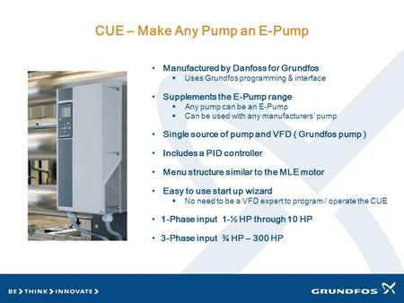 CUE – Make Any Pump an E-Pump Manufactured by Danfoss for Grundfos  Uses Grundfos programming & interface Supplements the E-Pump range  Any pump can.