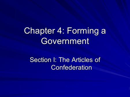 Chapter 4: Forming a Government Section I: The Articles of Confederation.