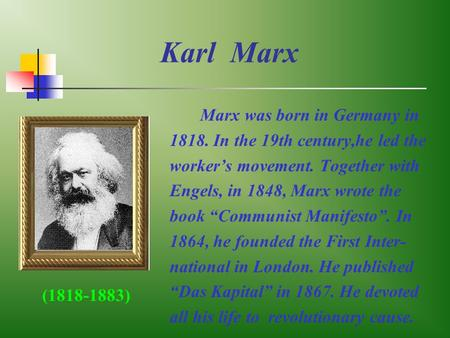 "Karl Marx Marx was born in Germany in 1818. In the 19th century,he led the worker's movement. Together with Engels, in 1848, Marx wrote the book ""Communist."