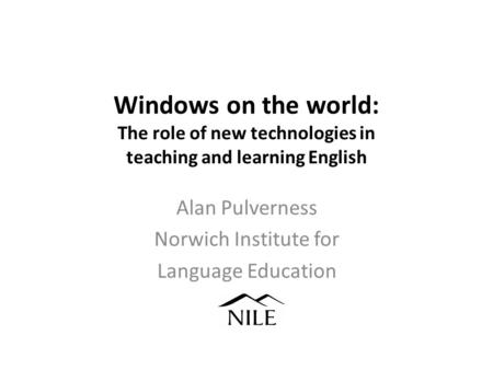 Windows on the world: The role of new technologies in teaching and learning English Alan Pulverness Norwich Institute for Language Education.