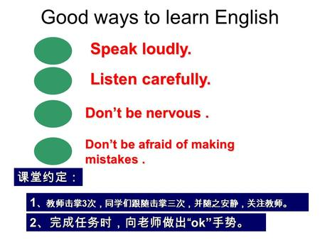 Good ways to learn English Don't be nervous. Speak loudly. Don't be afraid of making mistakes. Listen carefully. 1 、教师击掌 3 次,同学们跟随击掌三次,并随之安静,关注教师。 课堂约定: