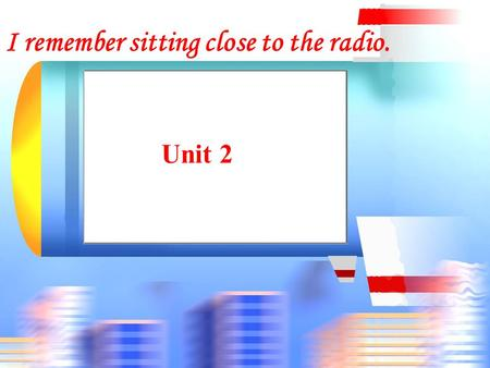 Unit 2 I remember sitting close to the radio.. Revision 1. 记得为我买些水果. 2. 我记得在什么地方见过他 3. 当心电. 4. 他讨厌学英语. 5. 我不知道该选哪一个. Remember to buy some fruit for me.