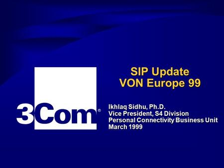 Ikhlaq Sidhu, Ph.D. Vice President, S4 Division Personal Connectivity Business Unit March 1999 ® SIP Update VON Europe 99.