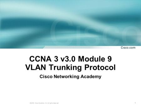 1 © 2003, Cisco Systems, Inc. All rights reserved. CCNA 3 v3.0 Module 9 VLAN Trunking Protocol Cisco Networking Academy.