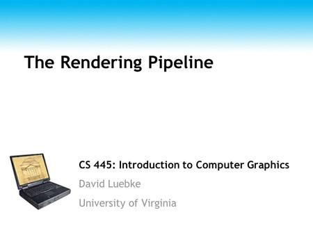 CS 445: Introduction to Computer Graphics David Luebke University of Virginia The Rendering Pipeline.