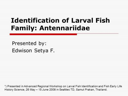Identification of Larval Fish Family: Antennariidae Presented by: Edwison Setya F. *) Presented in Advanced Regional Workshop on Larval Fish Identification.