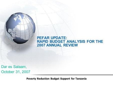 Dar es Salaam, October 31, 2007 Poverty Reduction Budget Support for Tanzania PEFAR UPDATE: RAPID BUDGET ANALYSIS FOR THE 2007 ANNUAL REVIEW.