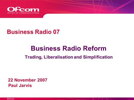 ©Ofcom Business Radio Reform Trading, Liberalisation and Simplification 22 November 2007 Paul Jarvis Business Radio 07.