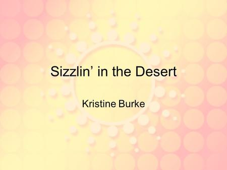 Sizzlin' in the Desert Kristine Burke Characteristics of a Desert Less than 10 in. of rain per year Poor soil Extreme temperatures.