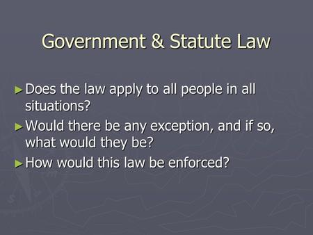 Government & Statute Law ► Does the law apply to all people in all situations? ► Would there be any exception, and if so, what would they be? ► How would.