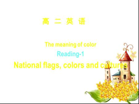 高 二 英 语 Module 9 Unit 3 The meaning of color Reading-1 National flags, colors and cultures.