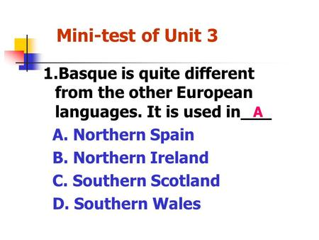 Mini-test of Unit 3 1.Basque is quite different from the other European languages. It is used in___ A. Northern Spain B. Northern Ireland C. Southern.
