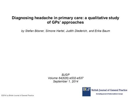 Diagnosing headache in primary care: a qualitative study of GPs' approaches by Stefan Bösner, Simone Hartel, Judith Diederich, and Erika Baum BJGP Volume.