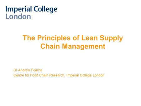 The Principles of Lean Supply Chain Management Dr Andrew Fearne Centre for Food Chain Research, Imperial College London.