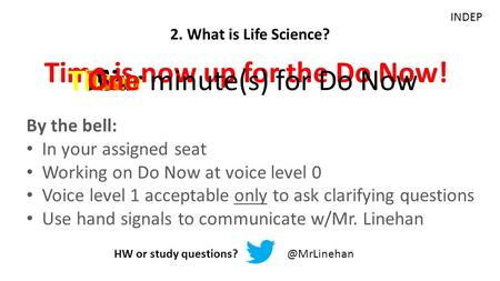 Time is now up for the Do Now! Six minute(s) for Do Now Five 2. What is Life Science? HW or study Four Three Two One INDEP By the.